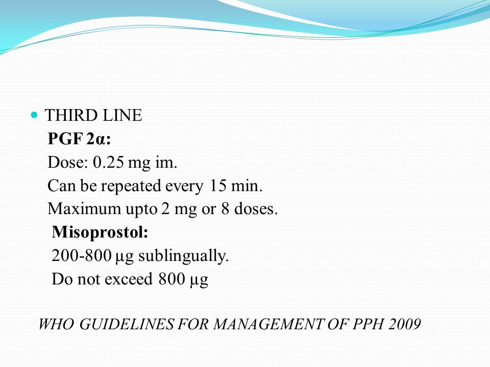 THIRD LINE PGF 2α: Dose: 0.25 mg im. Can be repeated every 15 min. Maximum upto 2 mg or 8 doses. Misoprostol: 200-800 µg sublingually. Do not exceed 8