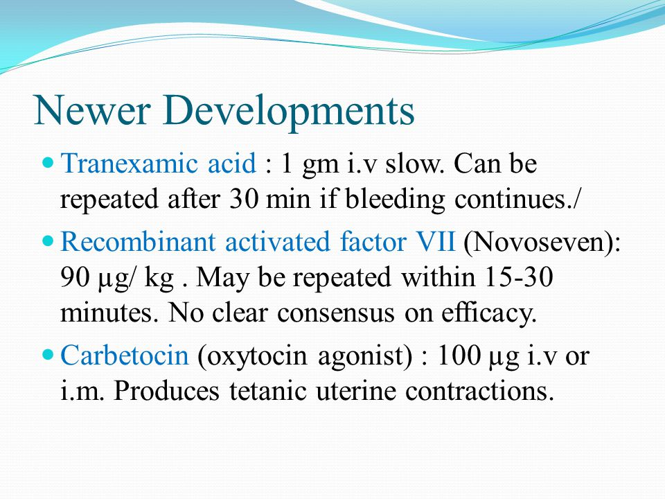 Newer Developments Tranexamic acid : 1 gm i.v slow. Can be repeated after 30 min if bleeding continues./ Recombinant activated factor VII (Novoseven):