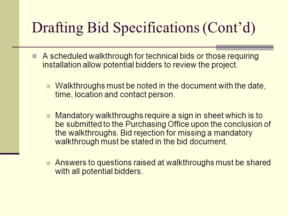 Drafting Bid Specifications (Contd) A scheduled walkthrough for technical bids or those requiring installation allow potential bidders to review the project.