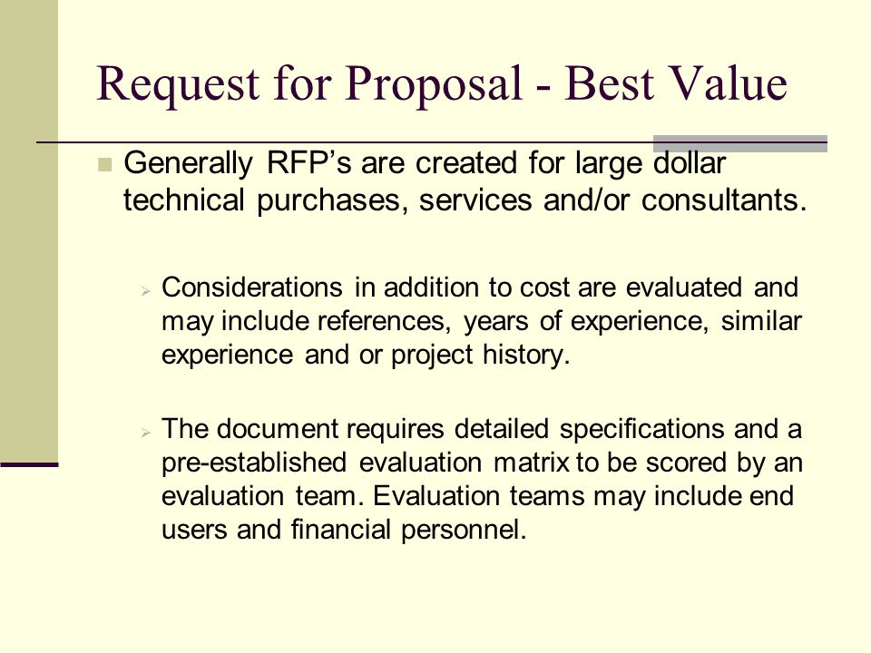 Request for Proposal - Best Value Generally RFPs are created for large dollar technical purchases, services and/or consultants. Considerations in addi