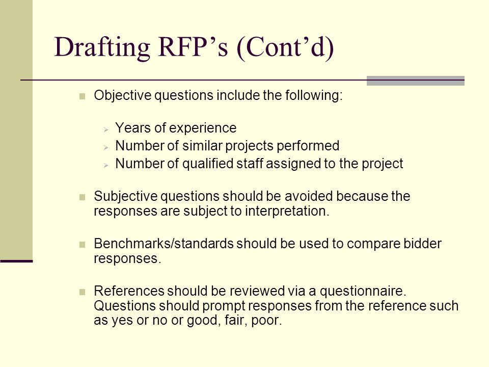 Drafting RFPs (Contd) Objective questions include the following: Years of experience Number of similar projects performed Number of qualified staff assigned to the project Subjective questions should be avoided because the responses are subject to interpretation.