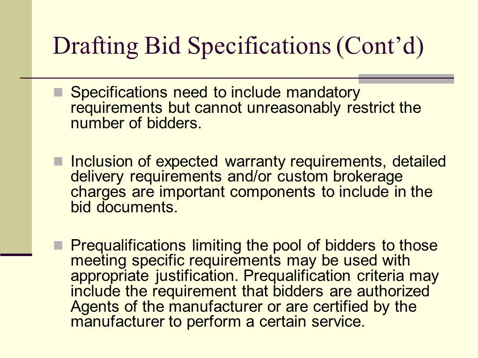 Drafting Bid Specifications (Contd) Specifications need to include mandatory requirements but cannot unreasonably restrict the number of bidders. Incl