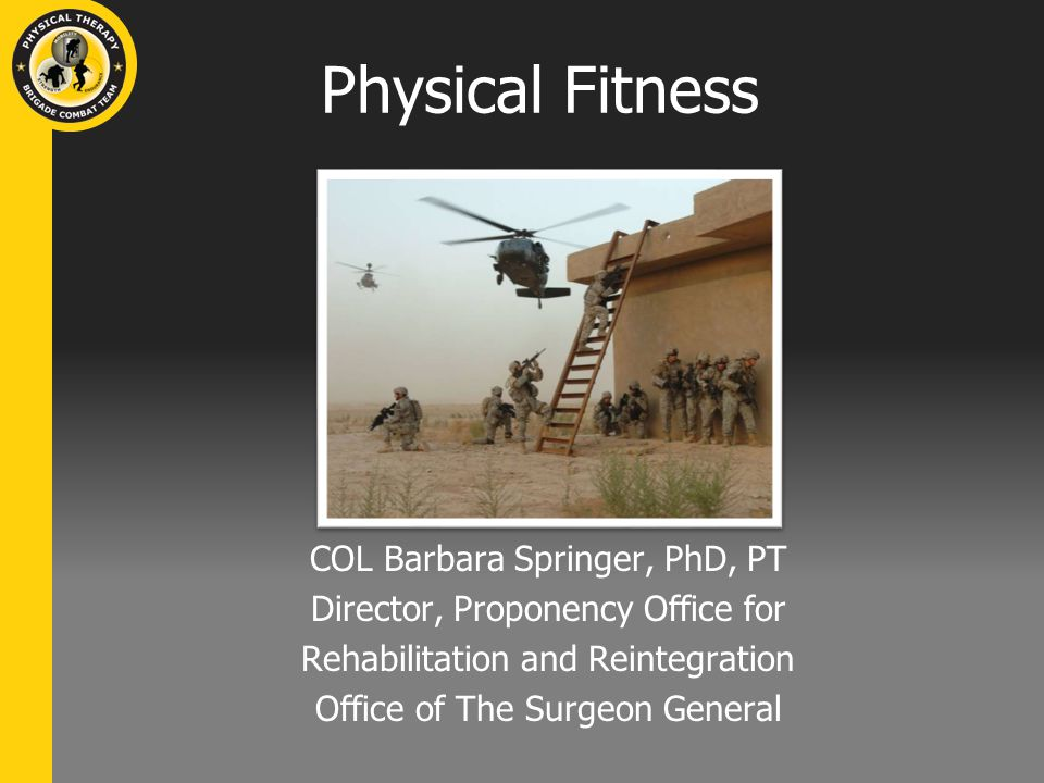 Physical Fitness COL Barbara Springer, PhD, PT Director, Proponency Office for Rehabilitation and Reintegration Office of The Surgeon General