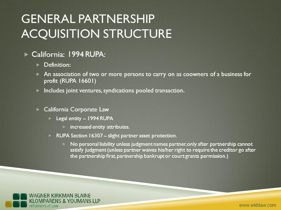 www.wkblaw.com GENERAL PARTNERSHIP ACQUISITION STRUCTURE California: 1994 RUPA: Definition: An association of two or more persons to carry on as coowners of a business for profit (RUPA 16601) Includes joint ventures, syndications pooled transaction.