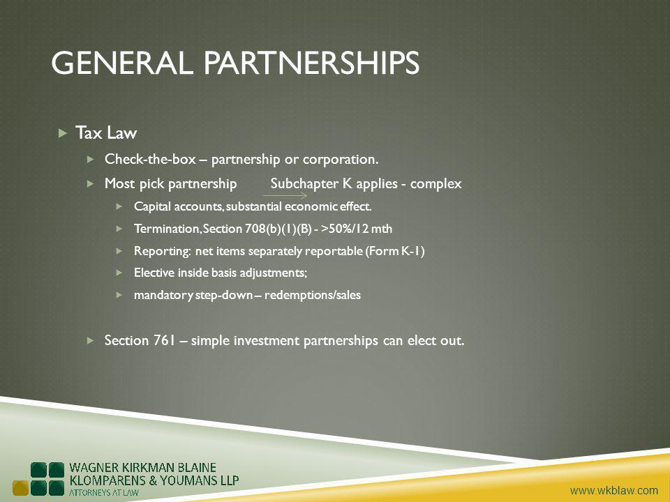 www.wkblaw.com GENERAL PARTNERSHIPS Tax Law Check-the-box – partnership or corporation. Most pick partnership Subchapter K applies - complex Capital a