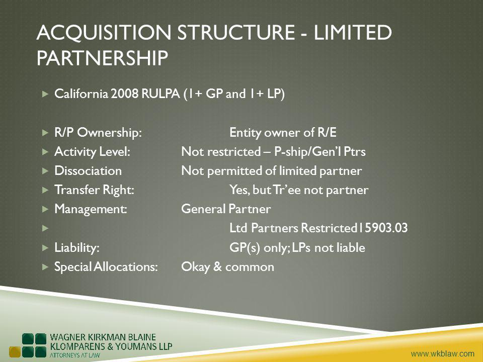 www.wkblaw.com ACQUISITION STRUCTURE - LIMITED PARTNERSHIP California 2008 RULPA (1+ GP and 1+ LP) R/P Ownership: Entity owner of R/E Activity Level: Not restricted – P-ship/Genl Ptrs DissociationNot permitted of limited partner Transfer Right: Yes, but Tree not partner Management: General Partner Ltd Partners Restricted15903.03 Liability:GP(s) only; LPs not liable Special Allocations:Okay & common