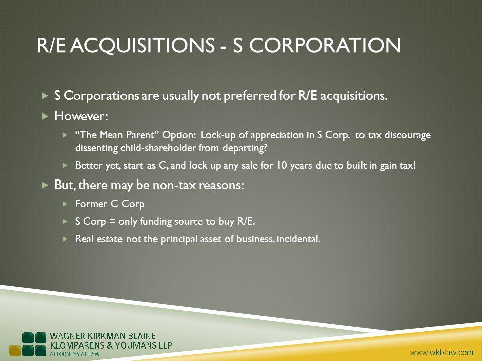 www.wkblaw.com R/E ACQUISITIONS - S CORPORATION S Corporations are usually not preferred for R/E acquisitions.