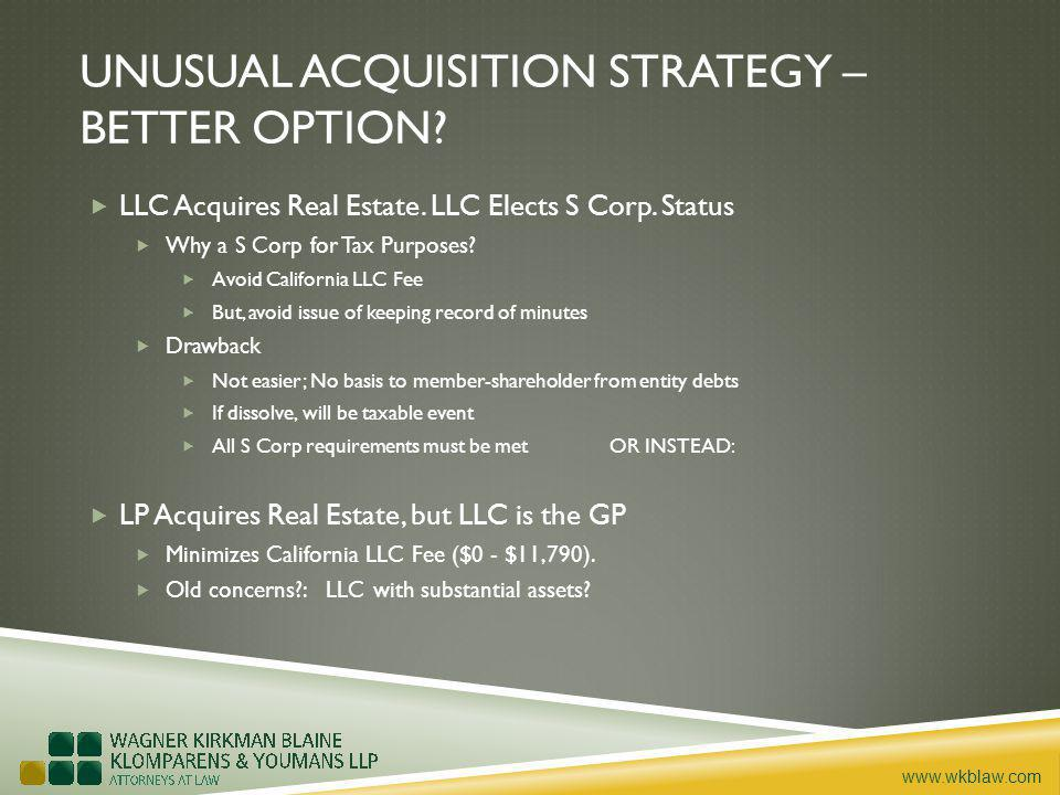 www.wkblaw.com UNUSUAL ACQUISITION STRATEGY – BETTER OPTION? LLC Acquires Real Estate. LLC Elects S Corp. Status Why a S Corp for Tax Purposes? Avoid