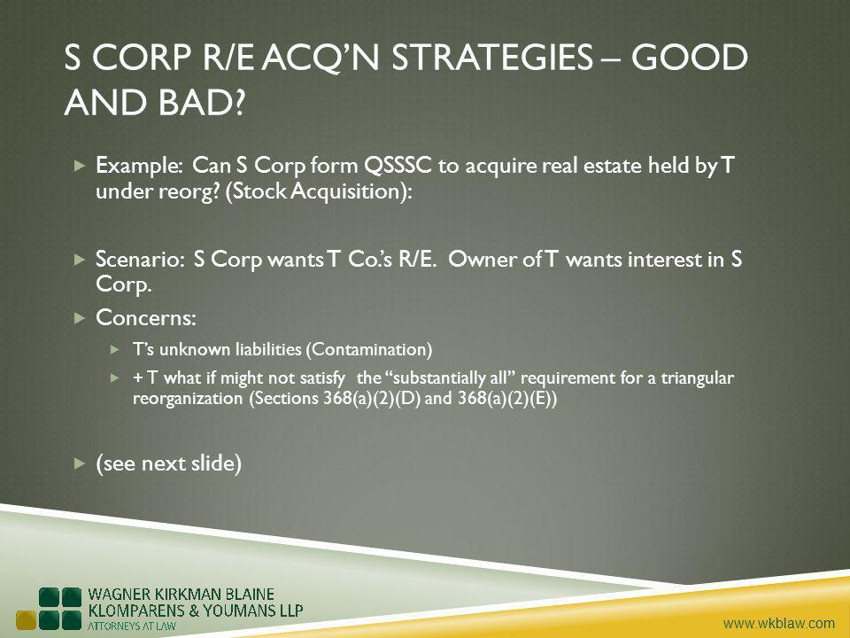 www.wkblaw.com S CORP R/E ACQN STRATEGIES – GOOD AND BAD? Example: Can S Corp form QSSSC to acquire real estate held by T under reorg? (Stock Acquisit