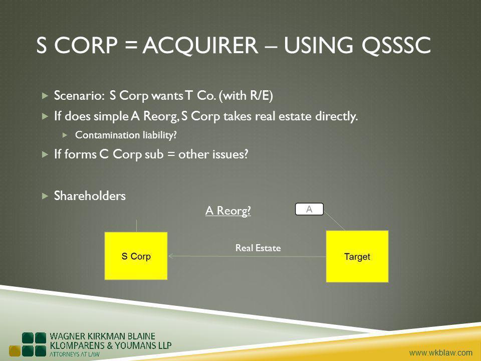 www.wkblaw.com S CORP = ACQUIRER – USING QSSSC Scenario: S Corp wants T Co.