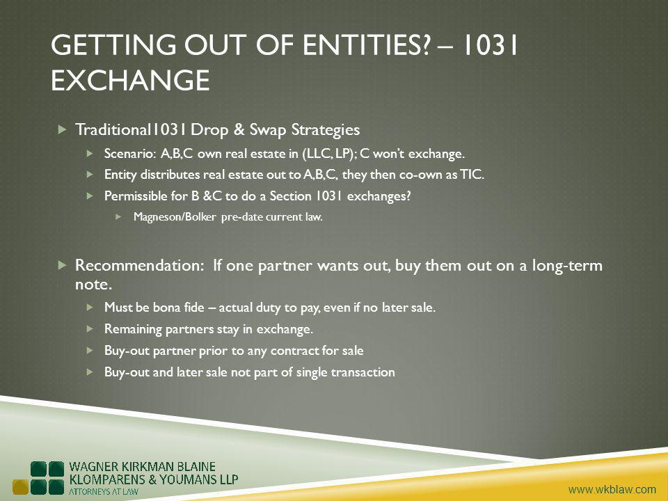 www.wkblaw.com GETTING OUT OF ENTITIES? – 1031 EXCHANGE Traditional1031 Drop & Swap Strategies Scenario: A,B,C own real estate in (LLC, LP); C wont ex