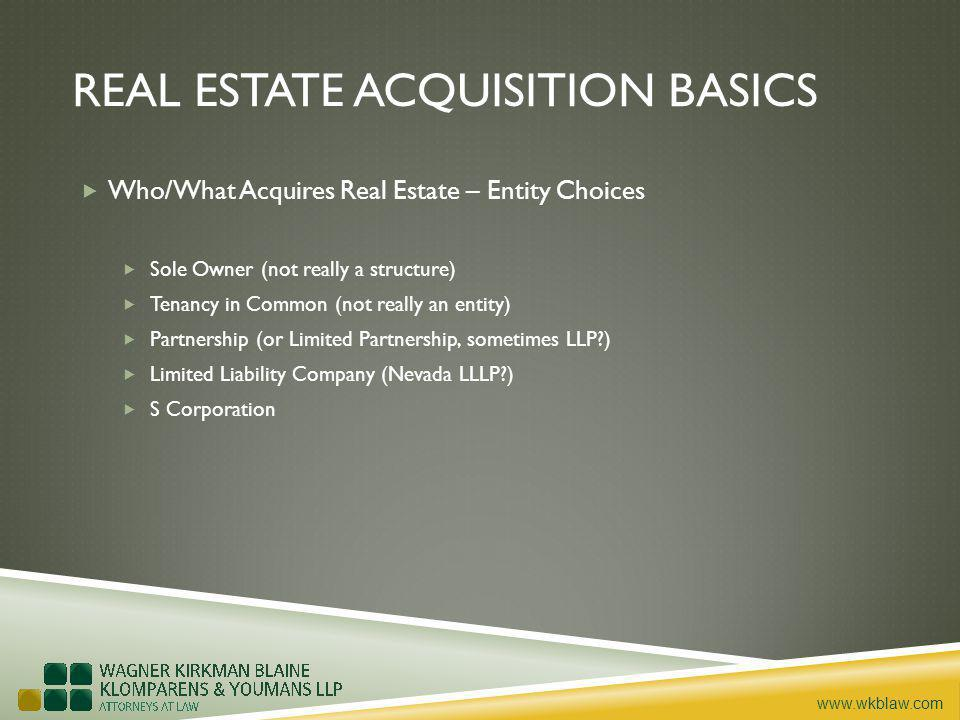 www.wkblaw.com REAL ESTATE ACQUISITION BASICS Who/What Acquires Real Estate – Entity Choices Sole Owner (not really a structure) Tenancy in Common (not really an entity) Partnership (or Limited Partnership, sometimes LLP ) Limited Liability Company (Nevada LLLP ) S Corporation