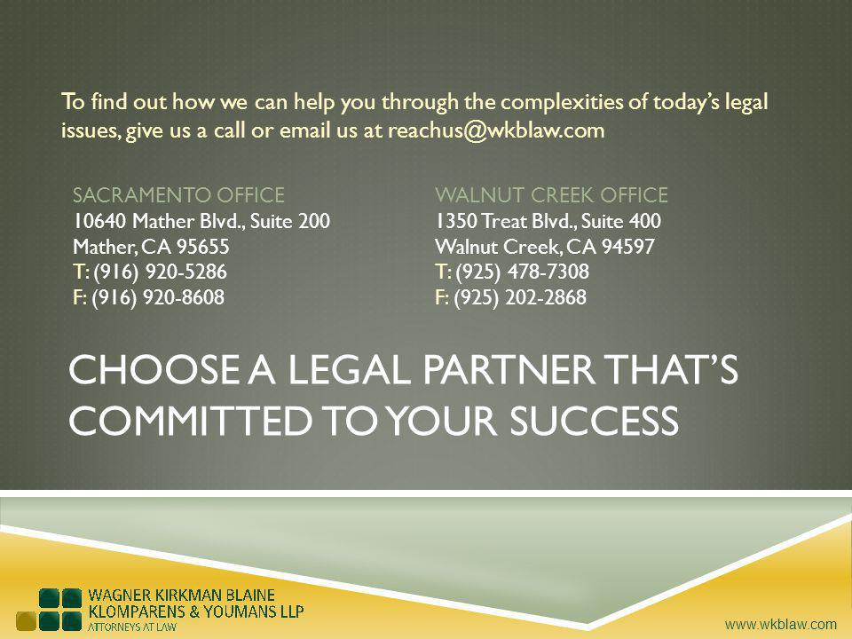 www.wkblaw.com To find out how we can help you through the complexities of todays legal issues, give us a call or email us at reachus@wkblaw.com CHOOSE A LEGAL PARTNER THATS COMMITTED TO YOUR SUCCESS SACRAMENTO OFFICE 10640 Mather Blvd., Suite 200 Mather, CA 95655 T: (916) 920-5286 F: (916) 920-8608 WALNUT CREEK OFFICE 1350 Treat Blvd., Suite 400 Walnut Creek, CA 94597 T: (925) 478-7308 F: (925) 202-2868