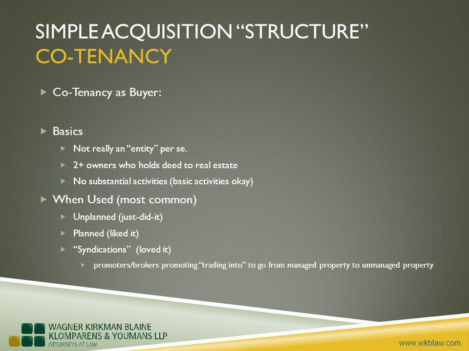 www.wkblaw.com SIMPLE ACQUISITION STRUCTURE CO-TENANCY Co-Tenancy as Buyer: Basics Not really an entity per se. 2+ owners who holds deed to real estat