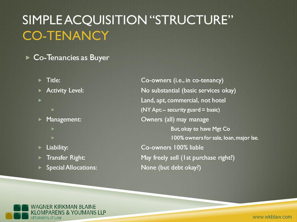 www.wkblaw.com SIMPLE ACQUISITION STRUCTURE CO-TENANCY Co-Tenancies as Buyer Title: Co-owners (i.e., in co-tenancy) Activity Level: No substantial (basic services okay) Land, apt, commercial, not hotel (NY Apt: – security guard = basic) Management: Owners (all) may manage But, okay to have Mgt Co 100% owners for sale, loan, major lse.