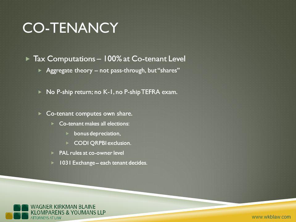 www.wkblaw.com CO-TENANCY Tax Computations – 100% at Co-tenant Level Aggregate theory – not pass-through, but shares No P-ship return; no K-1, no P-ship TEFRA exam.