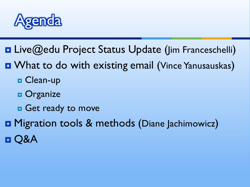 Live@edu Project Status Update ( Jim Franceschelli ) What to do with existing email ( Vince Yanusauskas ) Clean-up Organize Get ready to move Migratio