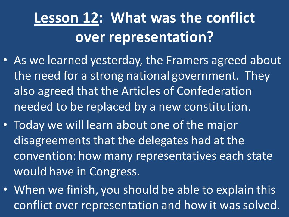 Lesson 12: What was the conflict over representation? As we learned yesterday, the Framers agreed about the need for a strong national government. The