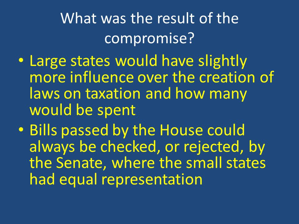 What was the result of the compromise? Large states would have slightly more influence over the creation of laws on taxation and how many would be spe