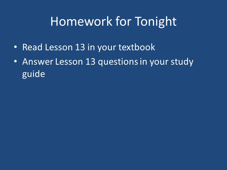 Homework for Tonight Read Lesson 13 in your textbook Answer Lesson 13 questions in your study guide