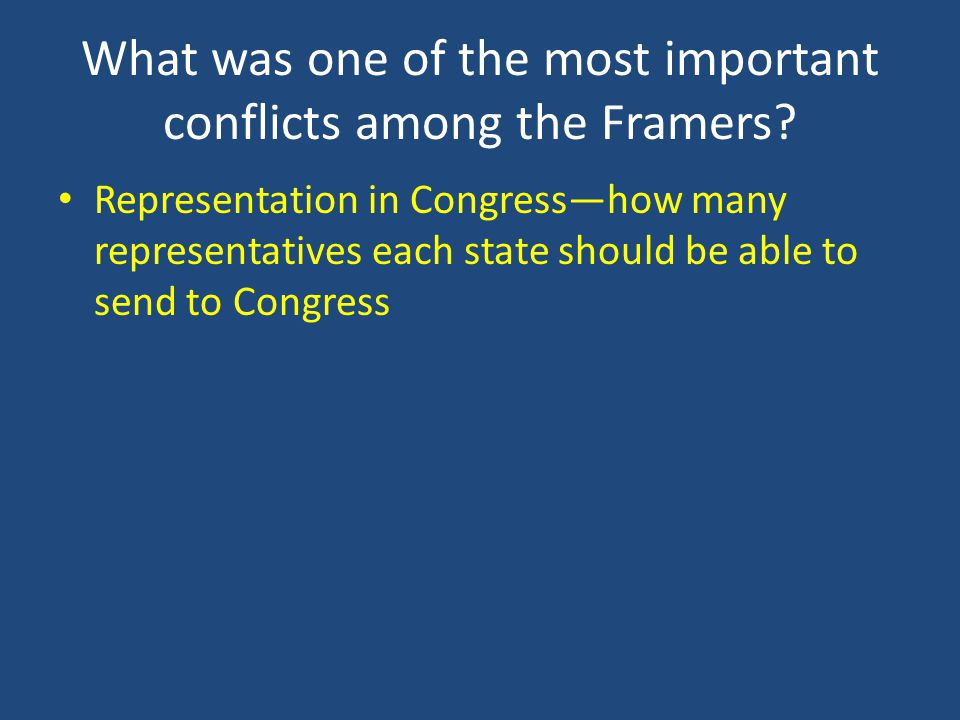 What was one of the most important conflicts among the Framers? Representation in Congresshow many representatives each state should be able to send t