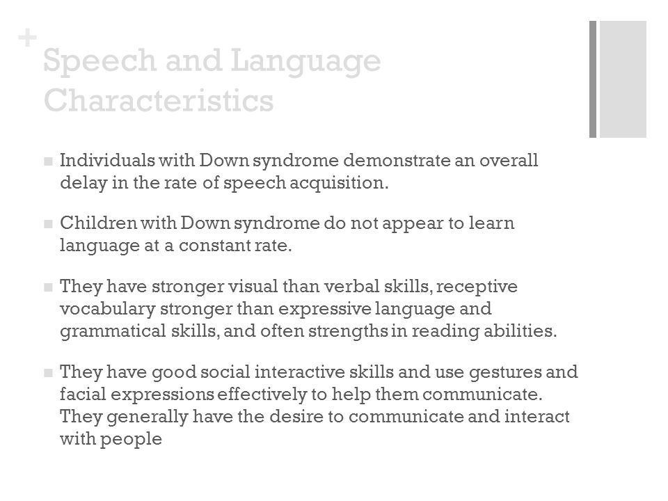 + Speech and Language Characteristics Individuals with Down syndrome demonstrate an overall delay in the rate of speech acquisition. Children with Dow