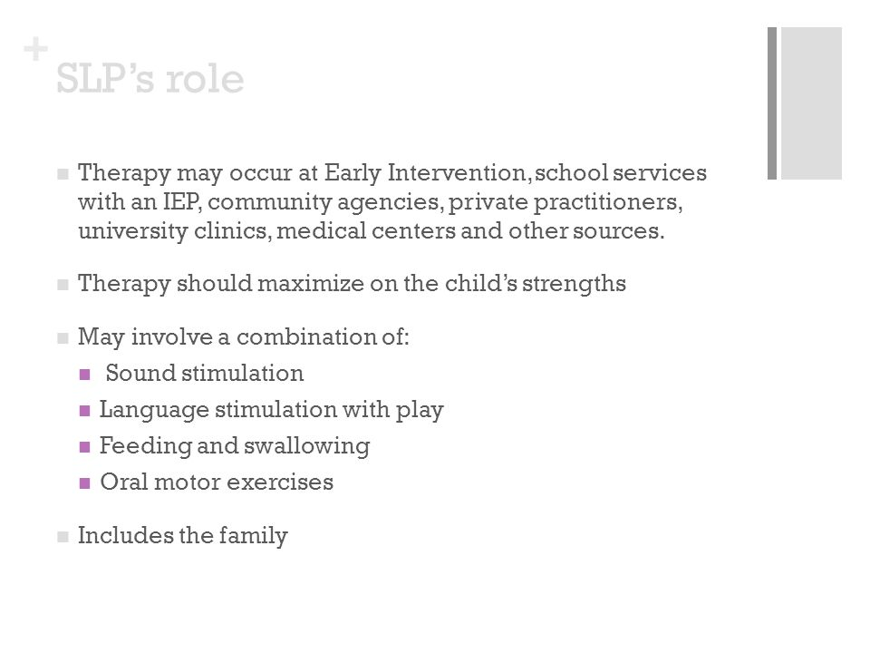 + SLPs role Therapy may occur at Early Intervention, school services with an IEP, community agencies, private practitioners, university clinics, medic