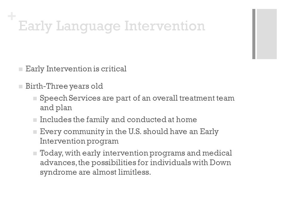+ Early Language Intervention Early Intervention is critical Birth-Three years old Speech Services are part of an overall treatment team and plan Includes the family and conducted at home Every community in the U.S.