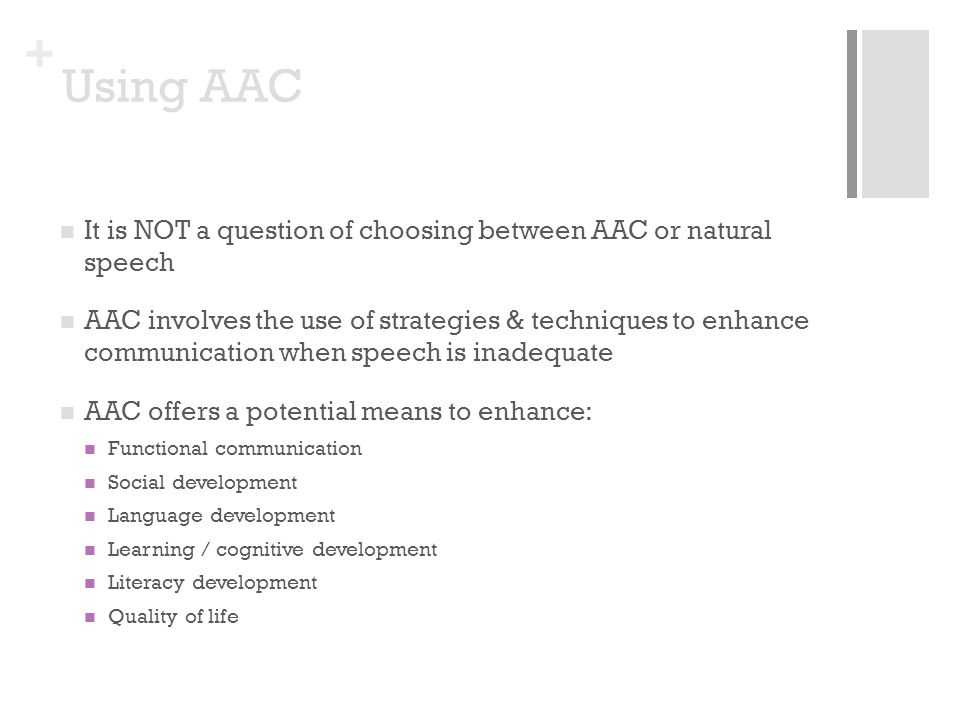 + Using AAC It is NOT a question of choosing between AAC or natural speech AAC involves the use of strategies & techniques to enhance communication when speech is inadequate AAC offers a potential means to enhance: Functional communication Social development Language development Learning / cognitive development Literacy development Quality of life