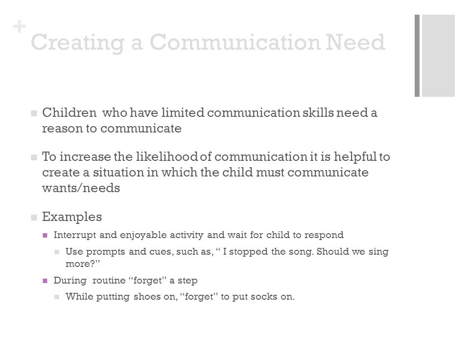 + Creating a Communication Need Children who have limited communication skills need a reason to communicate To increase the likelihood of communication it is helpful to create a situation in which the child must communicate wants/needs Examples Interrupt and enjoyable activity and wait for child to respond Use prompts and cues, such as, I stopped the song.
