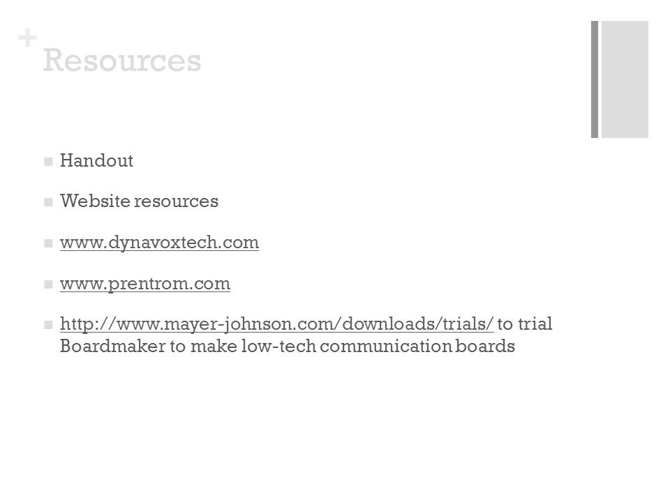 + Resources Handout Website resources www.dynavoxtech.com www.prentrom.com http://www.mayer-johnson.com/downloads/trials/ to trial Boardmaker to make