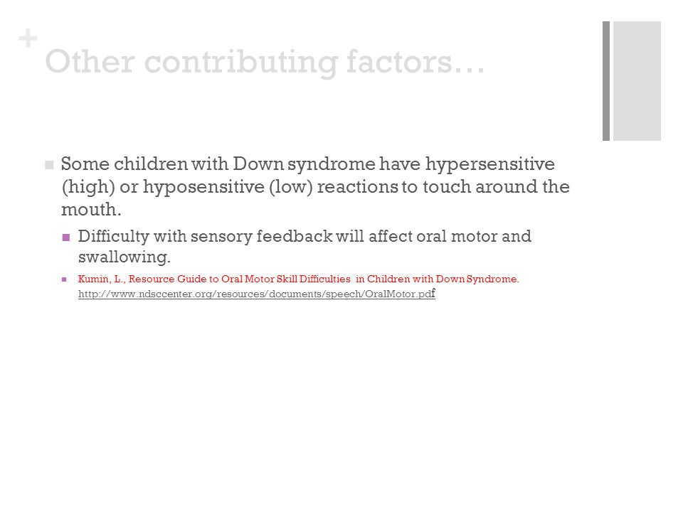 + Some children with Down syndrome have hypersensitive (high) or hyposensitive (low) reactions to touch around the mouth.