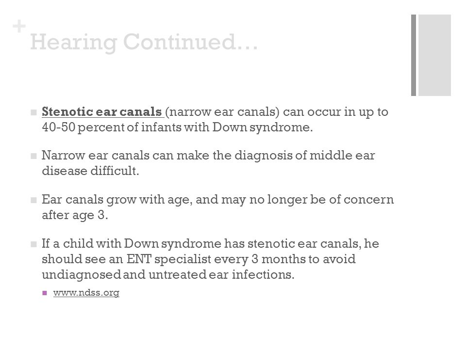 + Hearing Continued… Stenotic ear canals (narrow ear canals) can occur in up to 40-50 percent of infants with Down syndrome. Narrow ear canals can mak