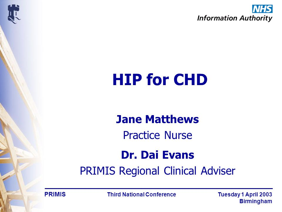 PRIMIS Third National Conference Tuesday 1 April 2003 Birmingham HIP for CHD Jane Matthews Practice Nurse Dr.