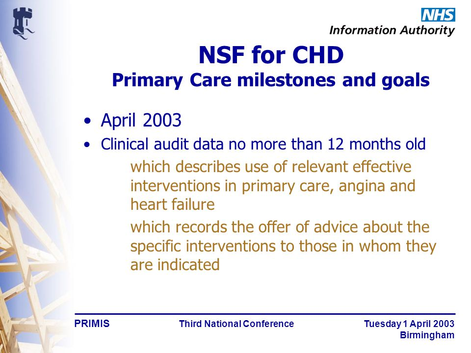 PRIMIS Third National Conference Tuesday 1 April 2003 Birmingham April 2003 Clinical audit data no more than 12 months old which describes use of relevant effective interventions in primary care, angina and heart failure which records the offer of advice about the specific interventions to those in whom they are indicated NSF for CHD Primary Care milestones and goals