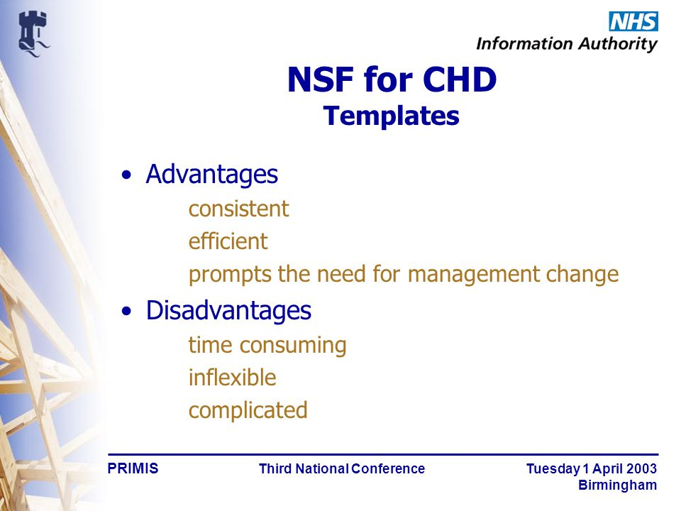 PRIMIS Third National Conference Tuesday 1 April 2003 Birmingham NSF for CHD Templates Advantages consistent efficient prompts the need for management change Disadvantages time consuming inflexible complicated