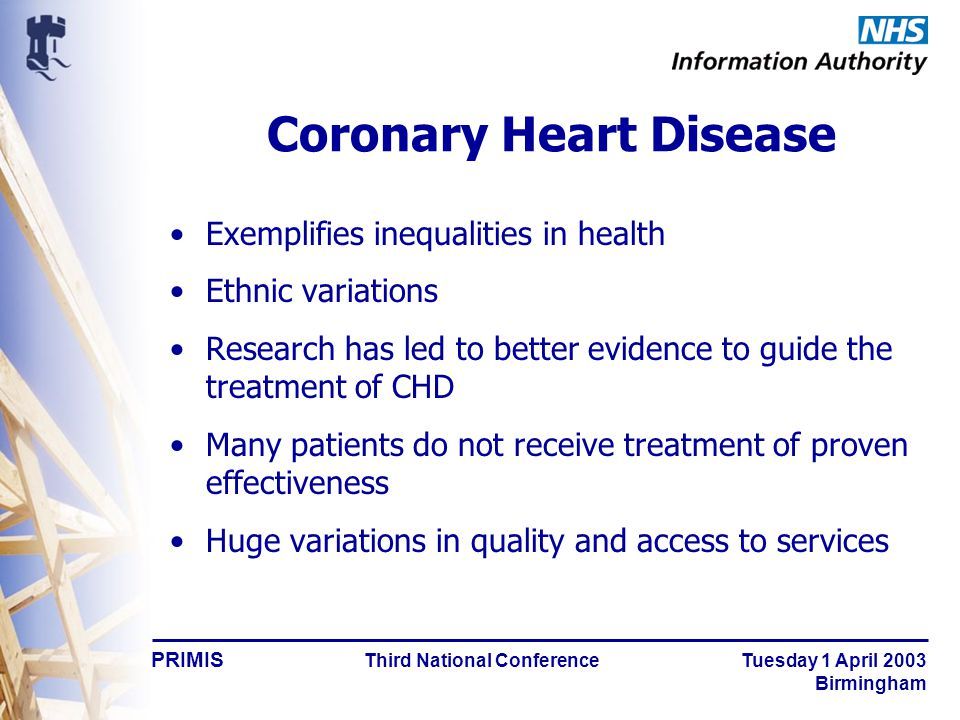 PRIMIS Third National Conference Tuesday 1 April 2003 Birmingham Coronary Heart Disease Exemplifies inequalities in health Ethnic variations Research has led to better evidence to guide the treatment of CHD Many patients do not receive treatment of proven effectiveness Huge variations in quality and access to services