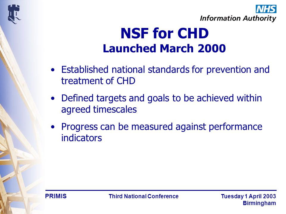 PRIMIS Third National Conference Tuesday 1 April 2003 Birmingham NSF for CHD Launched March 2000 Established national standards for prevention and treatment of CHD Defined targets and goals to be achieved within agreed timescales Progress can be measured against performance indicators
