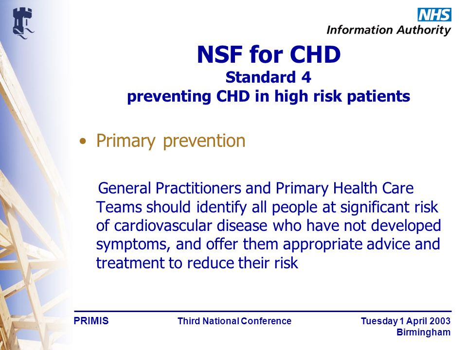 PRIMIS Third National Conference Tuesday 1 April 2003 Birmingham NSF for CHD Standard 4 preventing CHD in high risk patients Primary prevention General Practitioners and Primary Health Care Teams should identify all people at significant risk of cardiovascular disease who have not developed symptoms, and offer them appropriate advice and treatment to reduce their risk
