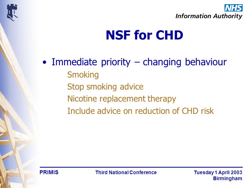 PRIMIS Third National Conference Tuesday 1 April 2003 Birmingham NSF for CHD Immediate priority – changing behaviour Smoking Stop smoking advice Nicotine replacement therapy Include advice on reduction of CHD risk