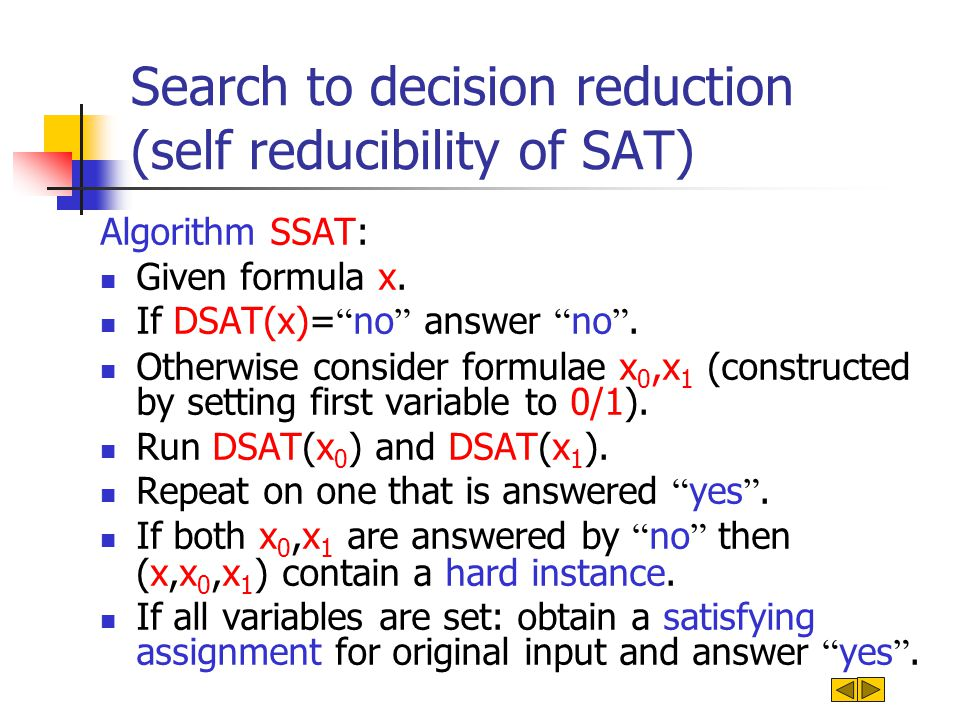 Search to decision reduction (self reducibility of SAT) Algorithm SSAT: Given formula x. If DSAT(x)= no answer no. Otherwise consider formulae x 0,x 1