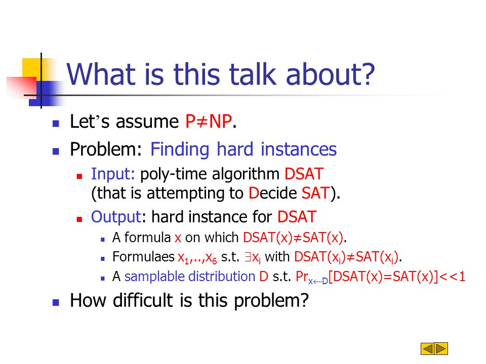 What is this talk about? Let s assume PNP. Problem: Finding hard instances Input: poly-time algorithm DSAT (that is attempting to Decide SAT). Output: