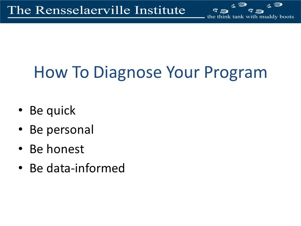 How To Diagnose Your Program Be quick Be personal Be honest Be data-informed