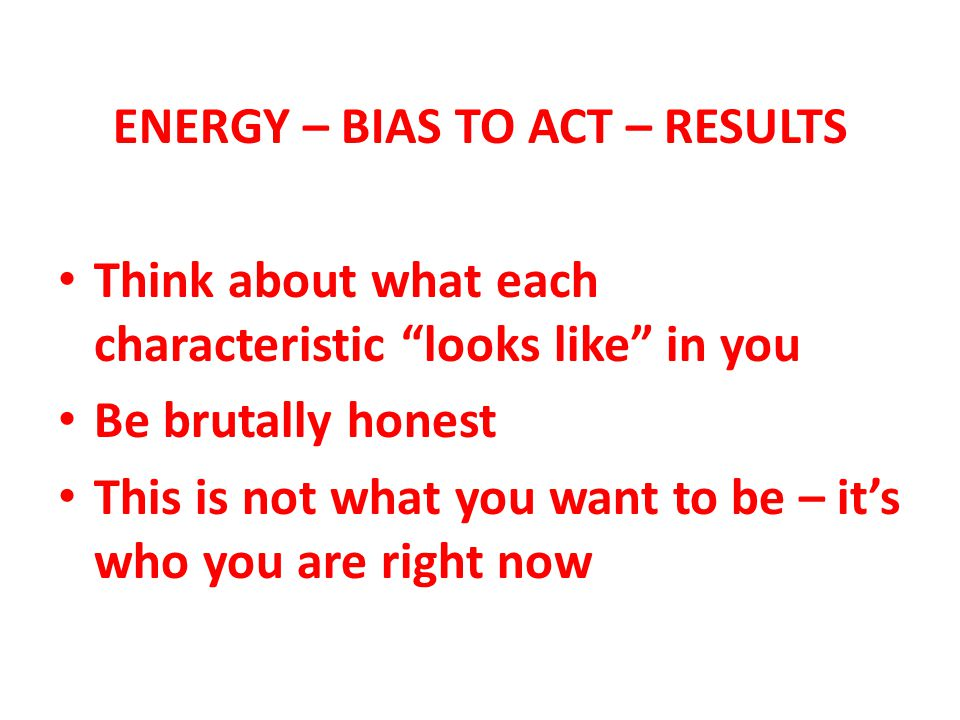 ENERGY – BIAS TO ACT – RESULTS Think about what each characteristic looks like in you Be brutally honest This is not what you want to be – its who you are right now