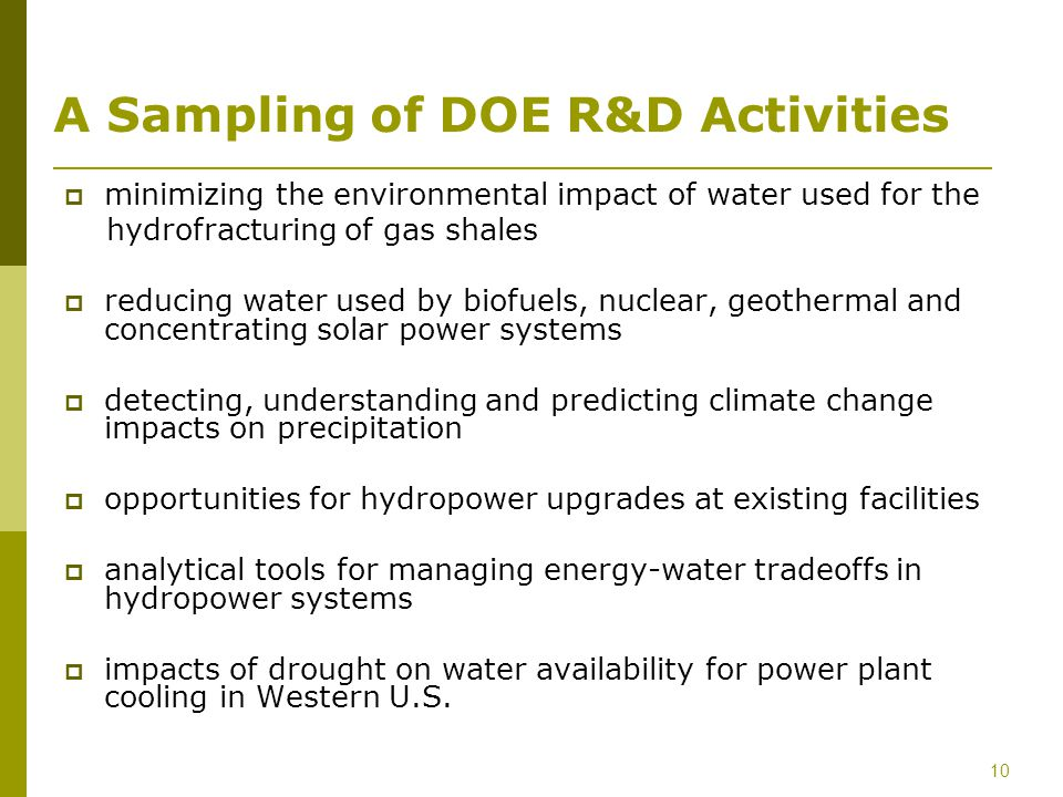 10 A Sampling of DOE R&D Activities minimizing the environmental impact of water used for the hydrofracturing of gas shales reducing water used by biofuels, nuclear, geothermal and concentrating solar power systems detecting, understanding and predicting climate change impacts on precipitation opportunities for hydropower upgrades at existing facilities analytical tools for managing energy-water tradeoffs in hydropower systems impacts of drought on water availability for power plant cooling in Western U.S.