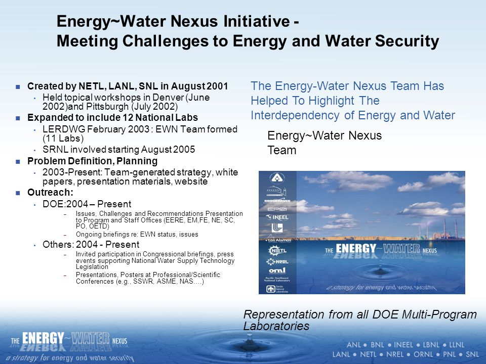 Energy~Water Nexus Initiative - Meeting Challenges to Energy and Water Security Created by NETL, LANL, SNL in August 2001 Held topical workshops in Denver (June 2002)and Pittsburgh (July 2002) Expanded to include 12 National Labs LERDWG February 2003 : EWN Team formed (11 Labs) SRNL involved starting August 2005 Problem Definition, Planning 2003-Present: Team-generated strategy, white papers, presentation materials, website Outreach: DOE:2004 – Present – Issues, Challenges and Recommendations Presentation to Program and Staff Offices (EERE, EM,FE, NE, SC, PO, OETD) – Ongoing briefings re: EWN status, issues Others: 2004 - Present – Invited participation in Congressional briefings, press events supporting National Water Supply Technology Legislation – Presentations, Posters at Professional/Scientific Conferences (e.g., SSWR, ASME, NAS….) Representation from all DOE Multi-Program Laboratories Energy~Water Nexus Team The Energy-Water Nexus Team Has Helped To Highlight The Interdependency of Energy and Water