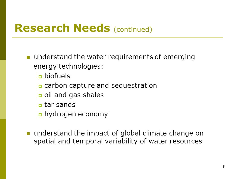 8 Research Needs (continued) understand the water requirements of emerging energy technologies: biofuels carbon capture and sequestration oil and gas shales tar sands hydrogen economy understand the impact of global climate change on spatial and temporal variability of water resources