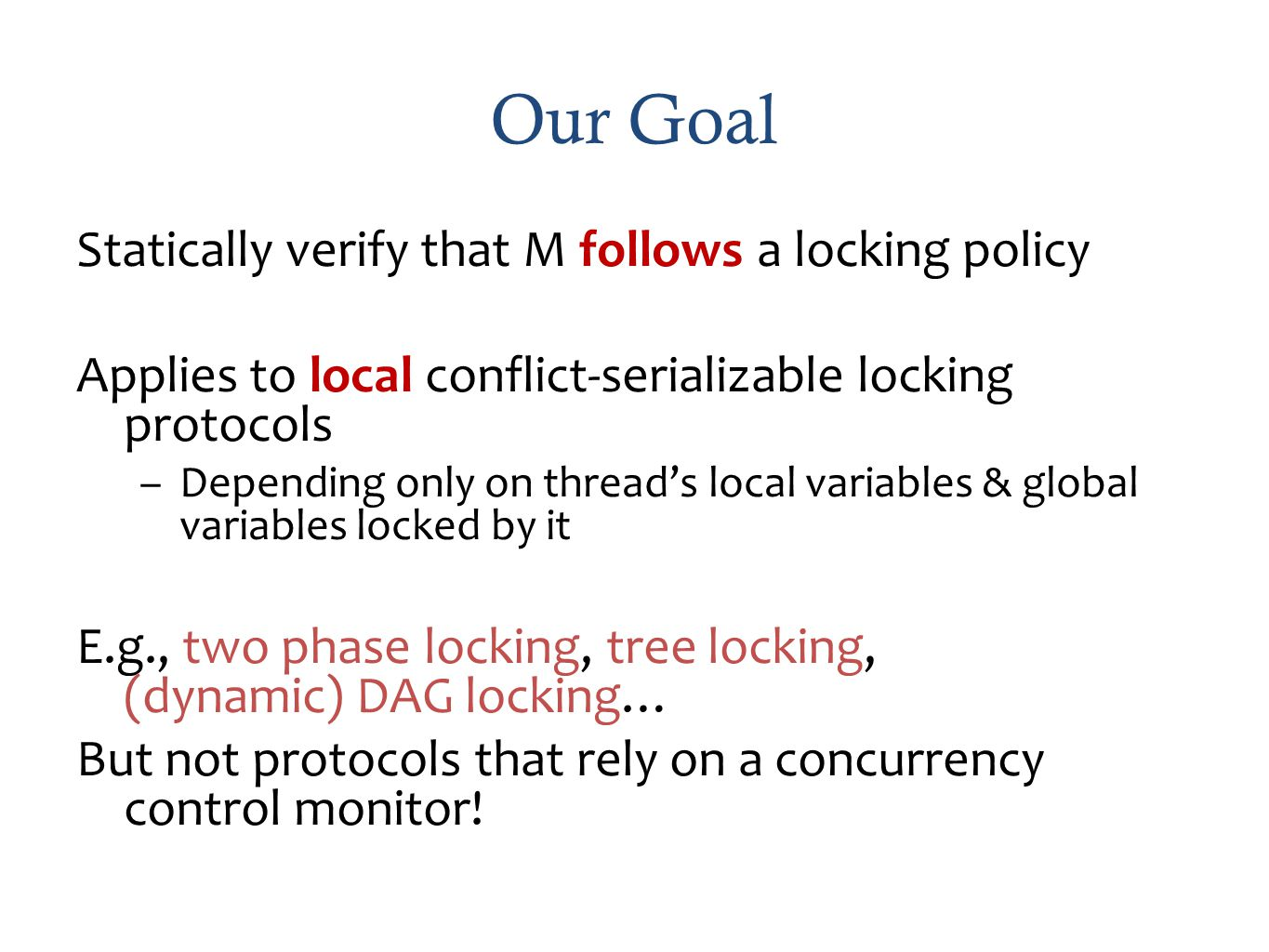 Our Goal Statically verify that M follows a locking policy Applies to local conflict-serializable locking protocols –Depending only on threads local variables & global variables locked by it E.g., two phase locking, tree locking, (dynamic) DAG locking… But not protocols that rely on a concurrency control monitor!