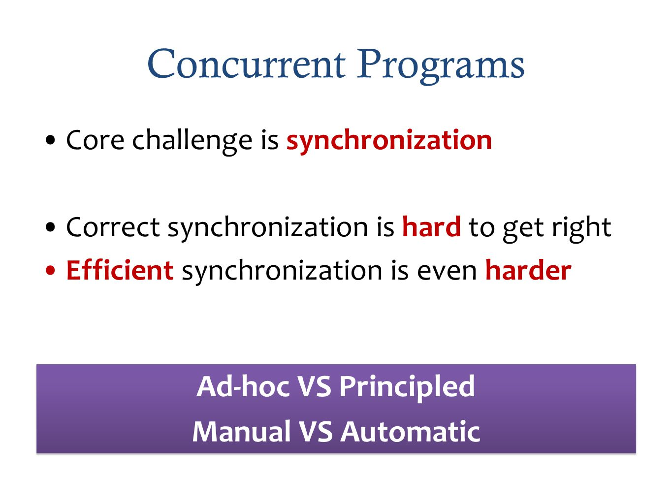 Concurrent Programs Core challenge is synchronization Correct synchronization is hard to get right Efficient synchronization is even harder Ad-hoc VS Principled Manual VS Automatic Ad-hoc VS Principled Manual VS Automatic