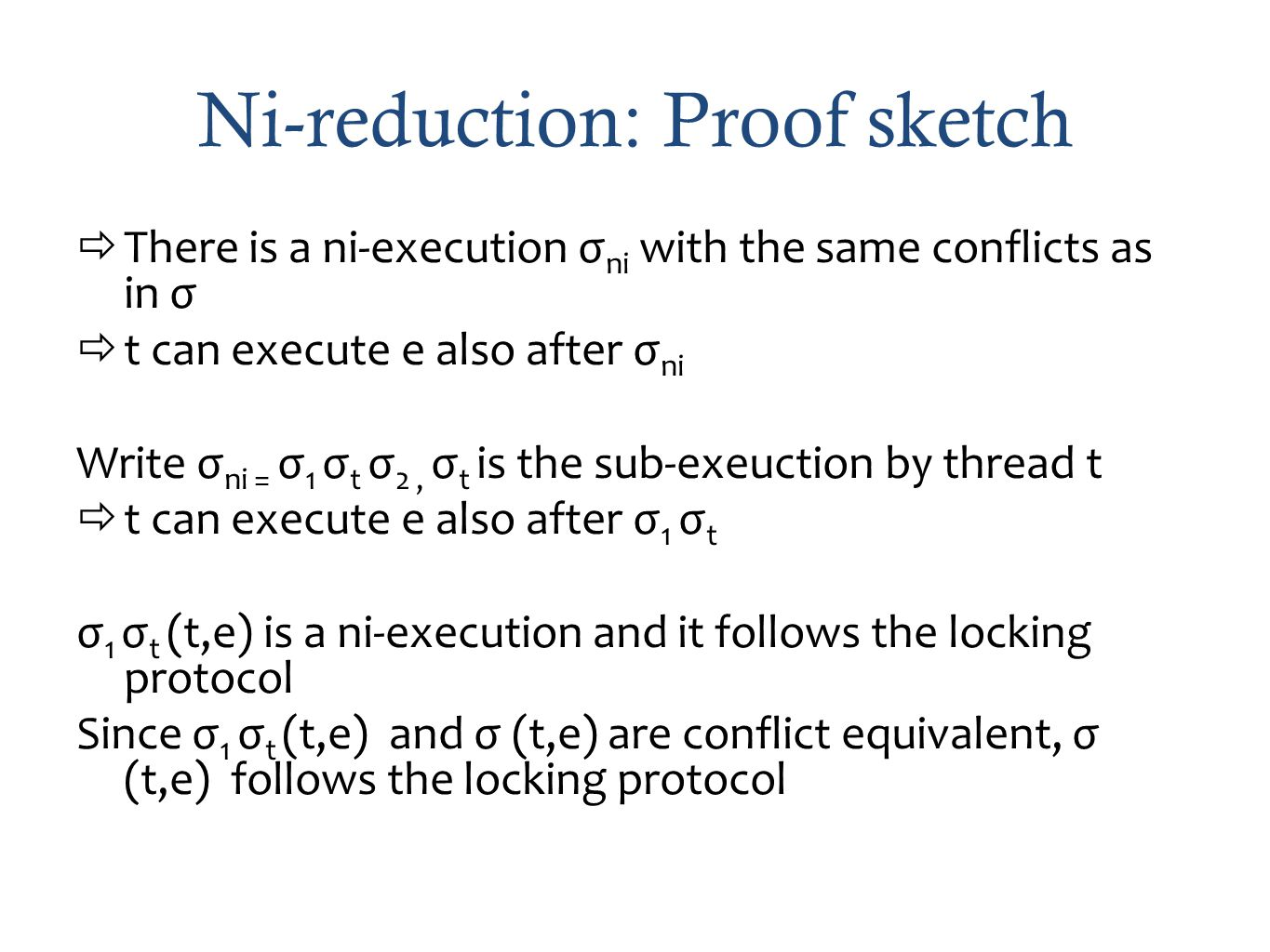 Ni-reduction: Proof sketch There is a ni-execution σ ni with the same conflicts as in σ t can execute e also after σ ni Write σ ni = σ 1 σ t σ 2, σ t is the sub-exeuction by thread t t can execute e also after σ 1 σ t σ 1 σ t (t,e) is a ni-execution and it follows the locking protocol Since σ 1 σ t (t,e) and σ (t,e) are conflict equivalent, σ (t,e) follows the locking protocol